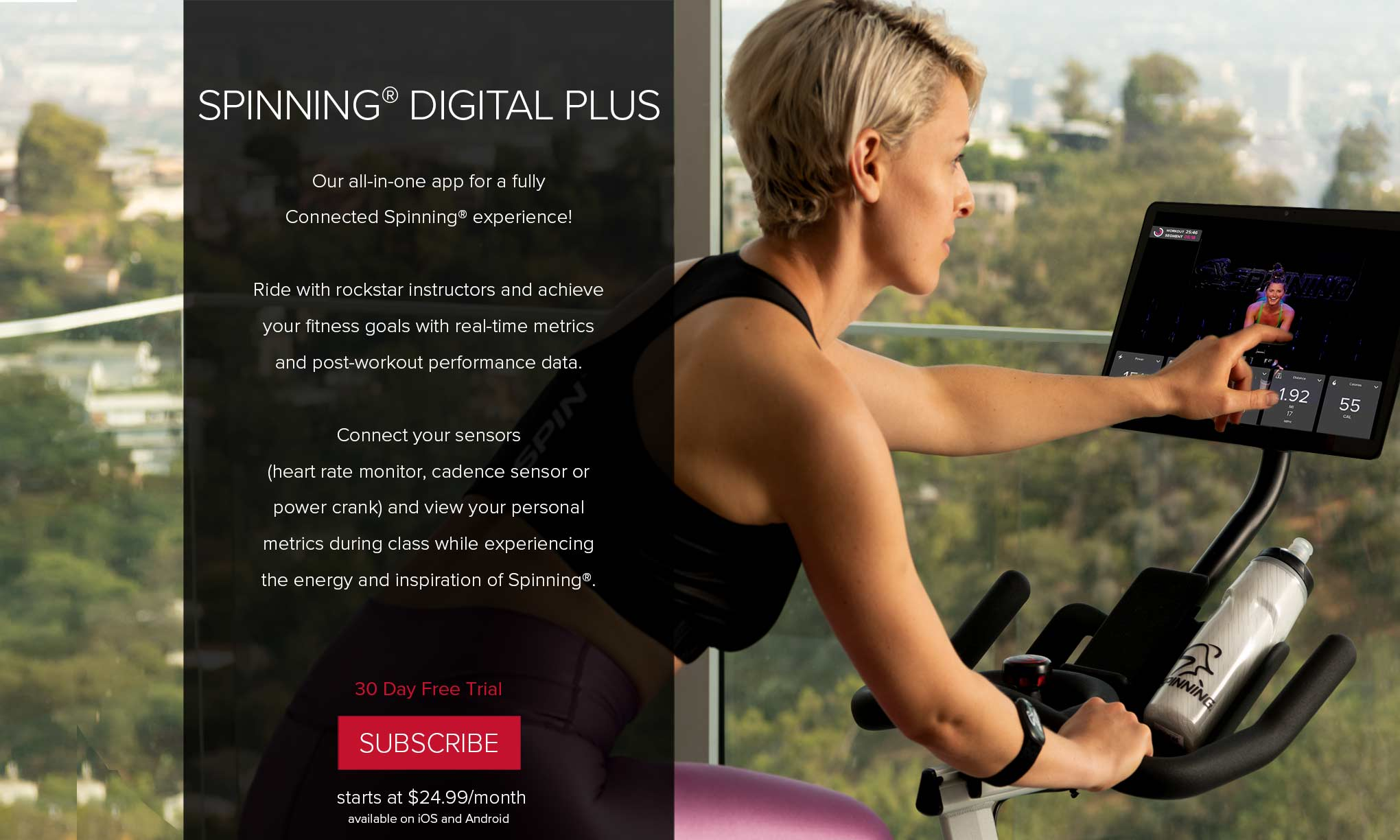 Spinning® Digital Plus - Our all-in-one app for fully Connected Spinning® experience! Ride with rockstar instructors and achieve your fitness goals with real-time metrics and post-workout performance data. Connect your sensors (heart rate monitor, cadence sensor or power crank) and view your personal metrics during class while experiencing the energy and inspiration of Spinning®. 30 Day free trial. Subscribe - starts at $24.99/month.