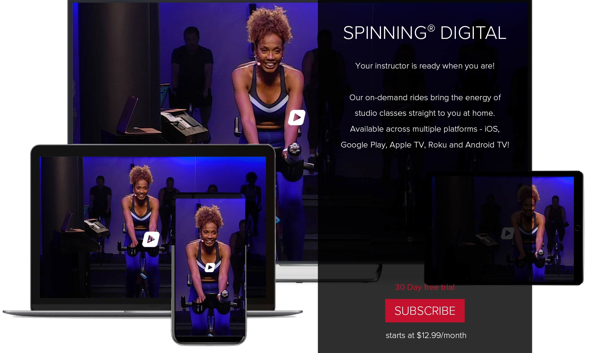 Spinning® Digital. Your instructor is ready when you are! Our on-demand rides bring the energy of home studio classes straight to you at home. Available across multiple platform - iOS, Google Play, Apple TV, Roku and Android TV! 30 Day free trial. Subscribe. $12.99/month