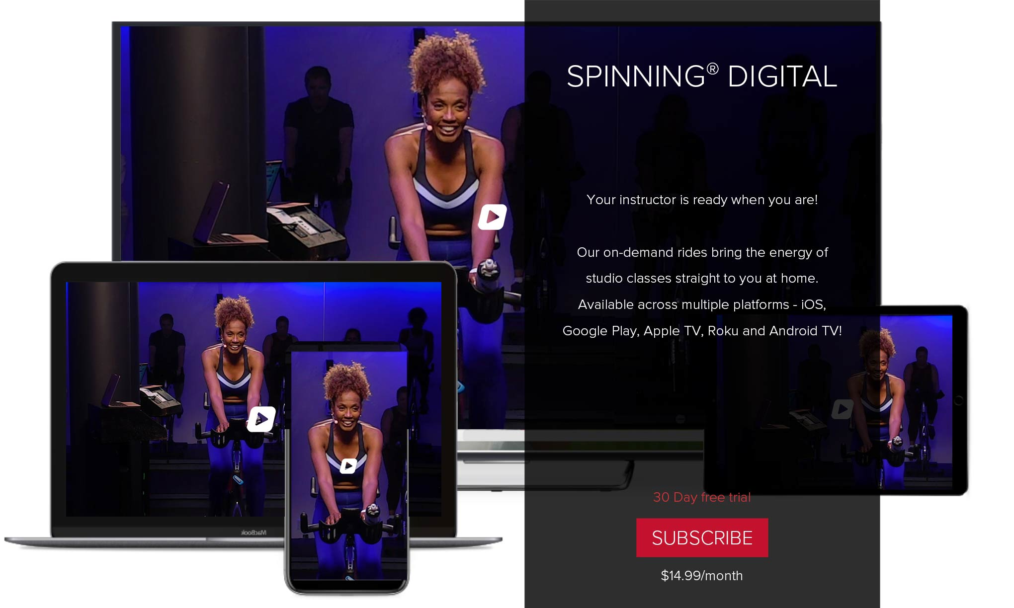Spinning® Digital. Your instructor is ready when you are! Our on-demand rides bring the energy of home studio classes straight to you at home. Available across multiple platform - iOS, Google Play, Apple TV, Roku and Android TV! 30 Day free trail. Subscribe. $14.99/month