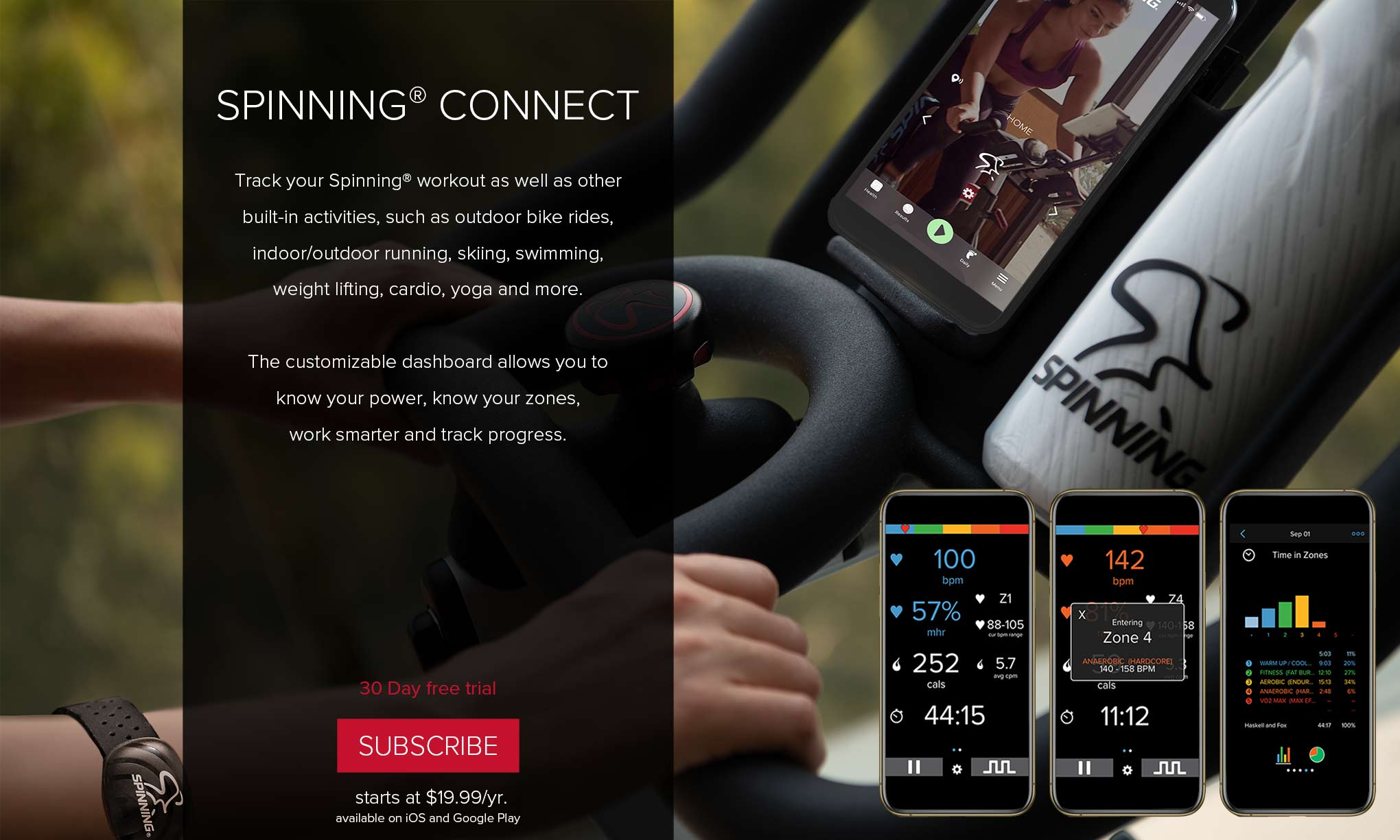 Spinning® Connect - Track your Spinning® workout as well as other built-in activities, such as outdoor bike rides, indoor/outdoor running, skiing, swimming, weight lifting, cardio, yoga and more. The customizable dashboard allows you to know your power, know your zones, work smarter and track progress. 30 Day free trial. Subscribe - starts at $19.99/yr